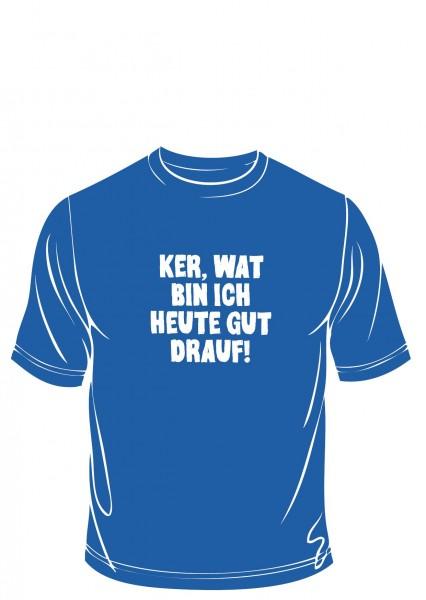 T-Shirt - Ker, wat bin ich heute gut drauf!